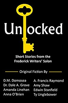 Unlocked: Short Stories from the Frederick Writers' Salon by [A. Francis Raymond, D. M. Domosea, Dr. Dale A. Grove, Amanda Linehan, Anna O'Brien, Amy Shaw, Edwin Stanfield, Ty Unglebower]