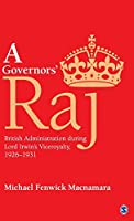 A Governors' Raj: British Administration during Lord Irwin's Viceroyalty, 1926–1931