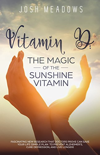 Vitamin D: the Magic of the Sunshine Vitamin: Fascinating New Research That Doctors Prove Can Save Your Life (Simple Plan to Prevent Alzheimer's, Cure Depression, and Live Longer) (English Edition)