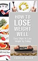 How to Lose Weight Well: Easy Steps to Lose: Eating Loose Weight Fast Loose Weight Fast For Women & Men: Easy Steps to Lose: Eating Loose Weight Fast Loose Weight Fast For Women & Men Paperback