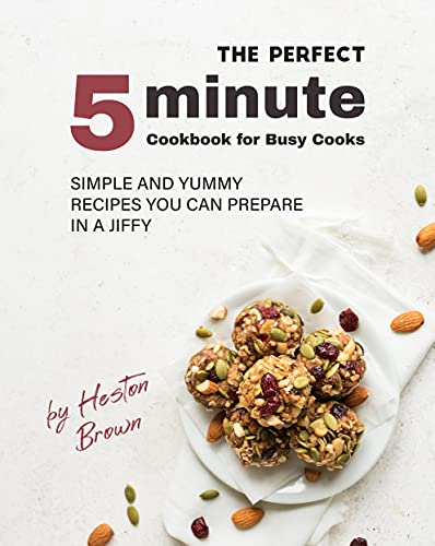 The Perfect 5-Minute Cookbook for Busy Cooks: Simple and Yummy Recipes You Can Prepare in a Jiffy (English Edition)