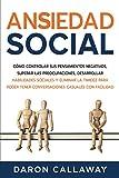 Ansiedad Social: Cómo Controlar sus Pensamientos Negativos, Superar las Preocupaciones, Desarrollar Habilidades Sociales y Eliminar la Timidez para Poder Tener Conversaciones Casuales con Facilidad