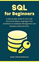 SQL for Beginners: A Step-by-Step Guide to Learn SQL (Structured Query Language) From Installation to Database Management and Database Administration