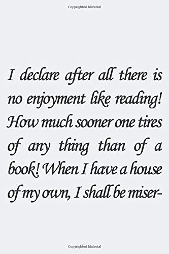 I declare after all there is no enjoyment like reading! How much sooner one tires of any thing than of a book! -- When I have a house of my own, I ... inspirational quote. Lined notebook, Jou
