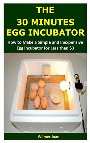 THE 30 MINUTES EGG INCUBATOR: How to Make a Simple and Inexpensive Egg Incubator for Less than $3