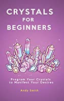 Crystals for Beginners: Program Your Crystals to Manifest Your Desires