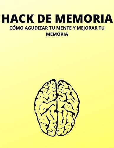 HACK DE MEMORIA: CÓMO AGUDIZAR TU MENTE Y MEJORAR TU MEMORIA (Spanish Edition)