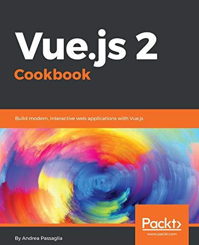 Vue.js 2 Cookbook: Build modern, interactive web applications with Vue.js