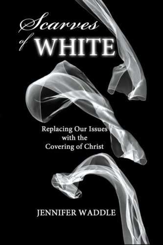 Book: Scarves of White - Replacing our Issues with the Covering of Christ by Jennifer Waddle