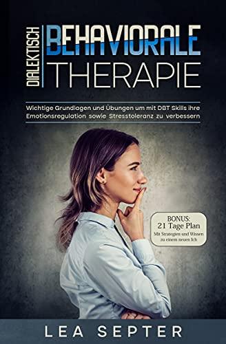 Dialektisch Behaviorale Therapie: Wichtige Grundlagen und Übungen um mit DBT Skills ihre Emotionsregulation sowie Stresstoleranz zu verbessern (Psychologie 2)