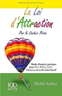 La Loi d'Attraction par le Lâcher Prise: Mode d'emploi pratique pour Être Riche, Libre, Heureux et en Parfaite Santé (French Edition)