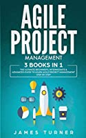Agile Project Management: 3 Books in 1 - The Ultimate Beginner's, Intermediate & Advanced Guide to Learn Agile Project Management Step by Step