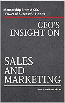 CEO's Insight On Sales And Marketing: Mentorship From A CEO: Power of Successful Habits by [Nam Houn (Patrick) Lee, Eden Um]