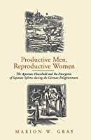 Productive Men and Reproductive Women: The Agrarian Household and the Emergence of Separate Spheres during the German Enlightenment