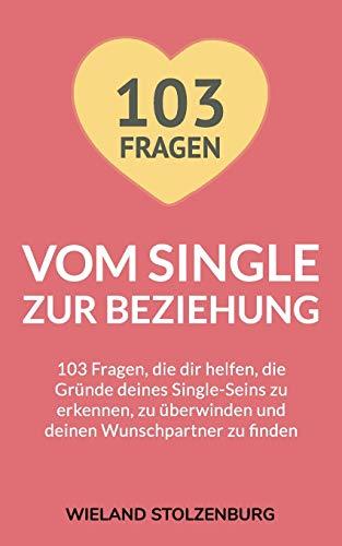 Vom Single zur Beziehung: 103 Fragen, die dir helfen, die Gründe deines...