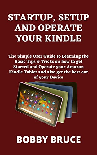 STARTUP, SETUP AND OPERATE YOUR KINDLE: The Simple User Guide to Learning the Basic Tips & Tricks on how to get Started and Operate your Amazon Kindle ... best out of your Device (English Edition)