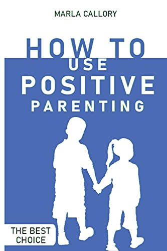 How to Use Positive Parenting: Stop yelling to learn how to enjoy your kid better. Use all the Montessori Method's Tools and Effective Techniques.
