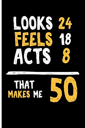 Looks 24 Feels 18 Acts 8 That Makes Me 50: Blank Lined Journal Notebook Planner - 50th Birthday Gifts For Men 50th Birthday Gifts For Women