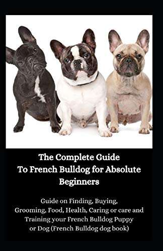 The Complete Guide To French Bulldog for Absolute Beginners: Guide on Finding, Buying, Grooming, Food, Health, Caring or care and Training your French Bulldog Puppy or Dog (French Bulldog dog book)