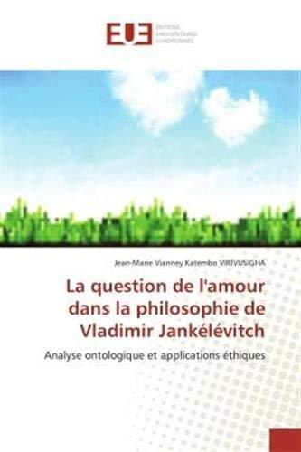 La question de l'amour dans la philosophie de Vladimir Jankélévitch: Analyse ontologique et applications éthiques: Analyse ontologique et applications ethiques (OMN.UNIV.EUROP.)