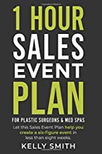 1 Hour Sales Event Plan: For Plastic Surgeons and Med Spas (1 Hour Plans for Plastic Surgeons and Med Spas)