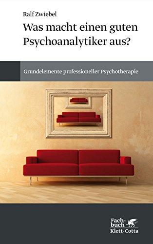 Was macht einen guten Psychoanalytiker aus?: Grundelemente professioneller Psychotherapie