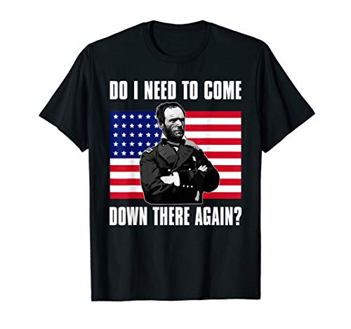 Need to Come Down There Again Shirt | Funny General Sherman T-Shirt