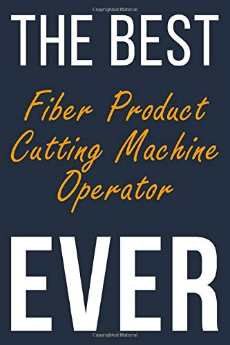 The Best Ever Fiber Product Cutting Machine Operator: Blank Lined Journal To Write In For Men & Women