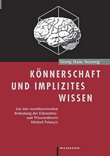 Könnerschaft und implizites Wissen. Zur lehr-lerntheoretischen Bedeutung der Erkenntnis- und Wissenstheorie Michael Polanyis. (Internationale Hochschulschriften)