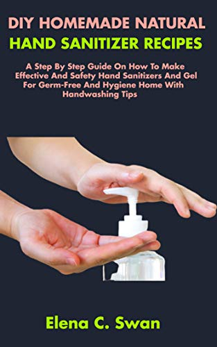 DIY HOMEMADE NATURAL HAND SANITIZER RECIPES: A Step By Step Guide On How To Make Effective And Safety Hand Sanitizers And Gel For Germ-Free And Hygiene Home With Handwashing Tips