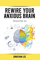 Rewire Your Anxious Brain: Overcome Anxiety, Panic Attacks, Fear, Worry, and Shyness Using Neuroscience. (Re-Start Your Mind)
