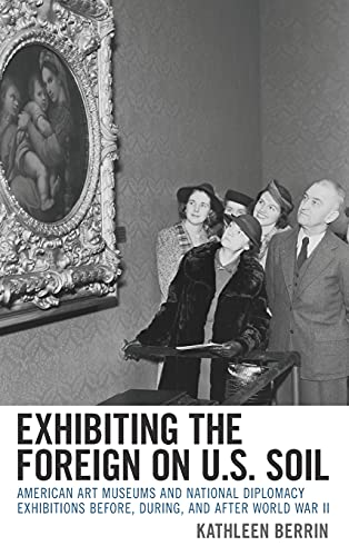 Exhibiting the Foreign on Us Soil: American Art Museums and National Diplomacy Exhibitions Before, During, and After World War II