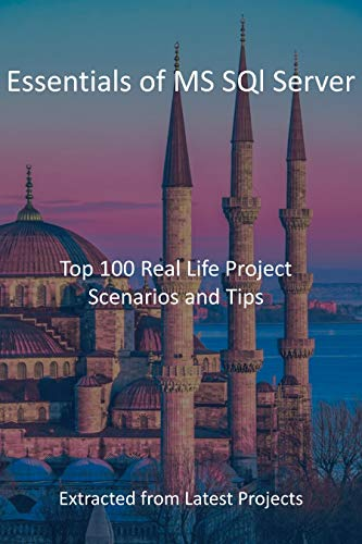Essentials of MS SQl Server: Top 100 Real Life Project Scenarios and Tips : Extracted...