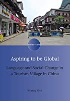 Aspiring to Be Global: Language and Social Change in a Tourism Village in China (Encounters)