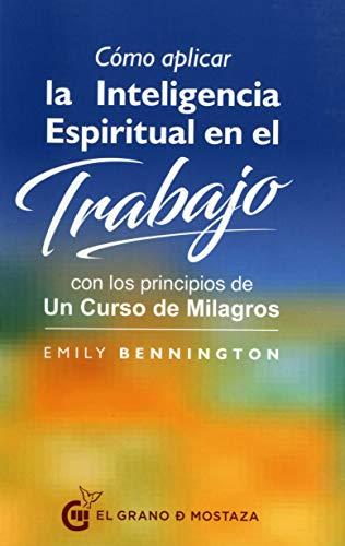 Cómo aplicar la inteligencia espiritual en el trabajo. Con los principios de un curso de milagros