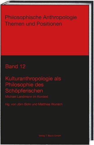 Kulturanthropologie als Philosophie des Schöpferischen: Michael Landmann im Kontext (Philosophische Anthropologie Themen und Positionen 12)
