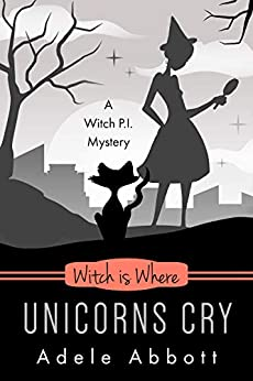 Witch Is Where Unicorns Cry (A Witch P.I. Mystery Book 41) by [Adele Abbott]