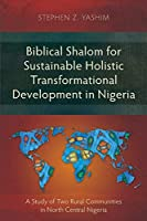 Biblical Shalom for Sustainable Holistic Transformational Development in Nigeria: A Study of Two Rural Communities in North Central Nigeria