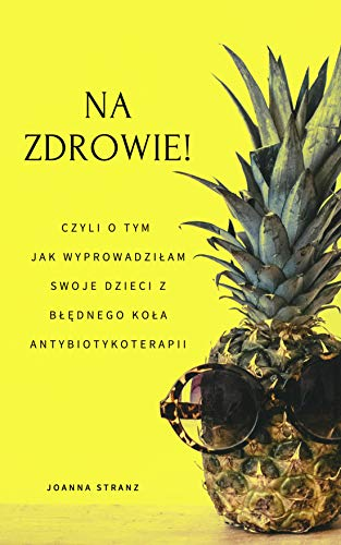 NA ZDROWIE! Czyli o tym jak wyprowadziłam swoje dzieci z błędnego koła antybiotykoterapii (Polish Edition) (English Edition)