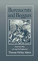 Bureaucrats and Beggars: French Social Policy in the Age of the Enlightenment