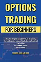 Options Trading for Beginners: The Latest Complete Guide 2021/22, All the Systems, Tips, and Strategies, Explained Step by Step in a Simple and Practical Way, Start Now and Invest in Options Trading.