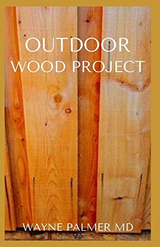 OUTDOOR WOOD PROJECT: Step By Step Guide To Make Garden And Outdoor Furniture