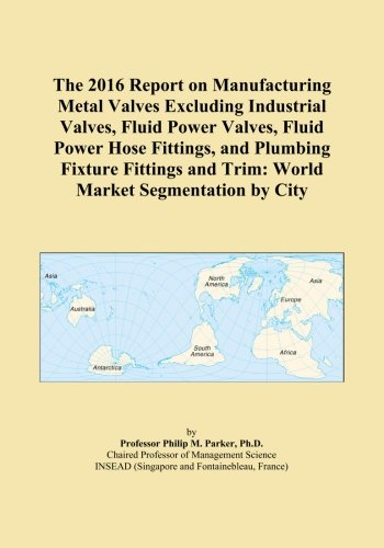 The 2016 Report on Manufacturing Metal Valves Excluding Industrial Valves, Fluid Power Valves, Fluid Power Hose Fittings, and Plumbing Fixture Fittings and Trim: World Market Segmentation by City