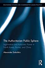 The Authoritarian Public Sphere: Legitimation and Autocratic Power in North Korea, Burma, and China (Routledge Studies on Comparative Asian Politics)