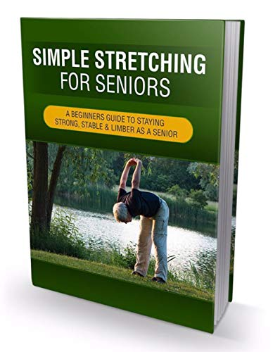 Simple Stretching For Seniors: 'Feeling Like Age Is Catching Up With You? Reclaim Your Life By Learning Simple Techniques To Stay Strong, Stable & Limber As A Senior!' (English Edition)