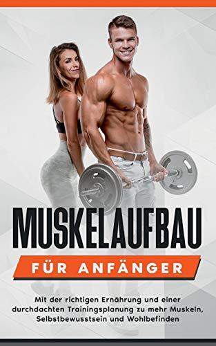 Muskelaufbau für Anfänger: Mit der richtigen Ernährung und einer durchdachten Trainingsplanung zu mehr Muskeln, Selbstbewusstsein und Wohlbefinden