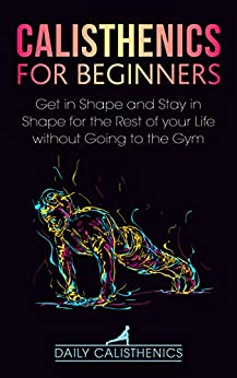 Calisthenics for Beginners: Get in Shape and Stay in Shape for the Rest of your Life without Going to the Gym by [Daily Jay]
