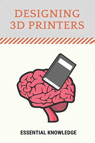 Designing 3D Printers: Essential Knowledge: 3D Printing Technology