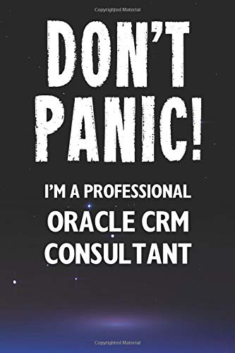 Don\'t Panic! I\'m A Professional Oracle CRM Consultant: Customized 100 Page Lined Notebook Journal Gift For A Busy Oracle CRM Consultant: Far Better Than A Throw Away Greeting Card.