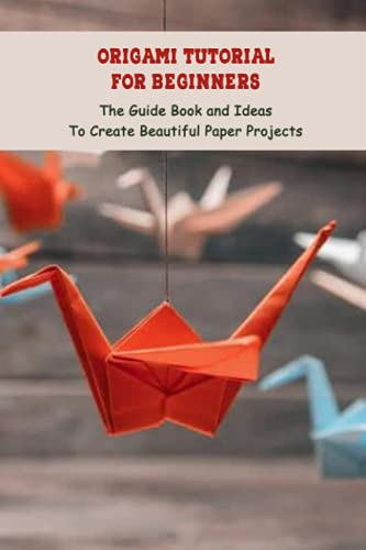 Origami Tutorial For Beginners: The Guide Book and Ideas To Create Beautiful Paper Projects: Origami Guide From Begin